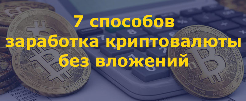 7 способов честного заработка криптовалюты с нуля и без вложений